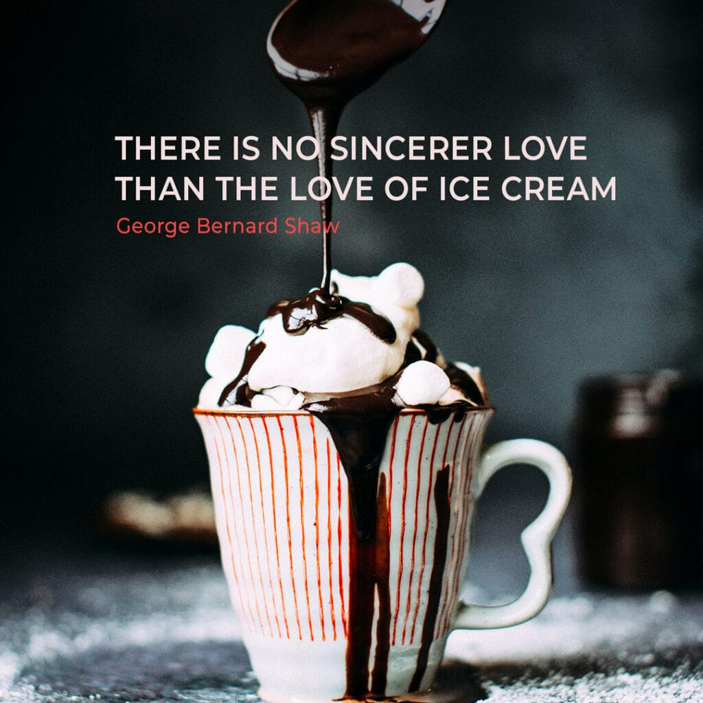 """Ice Cream Quote by George Bernard Shaw """"There is no sincerer love than the love of ice cream"""""""