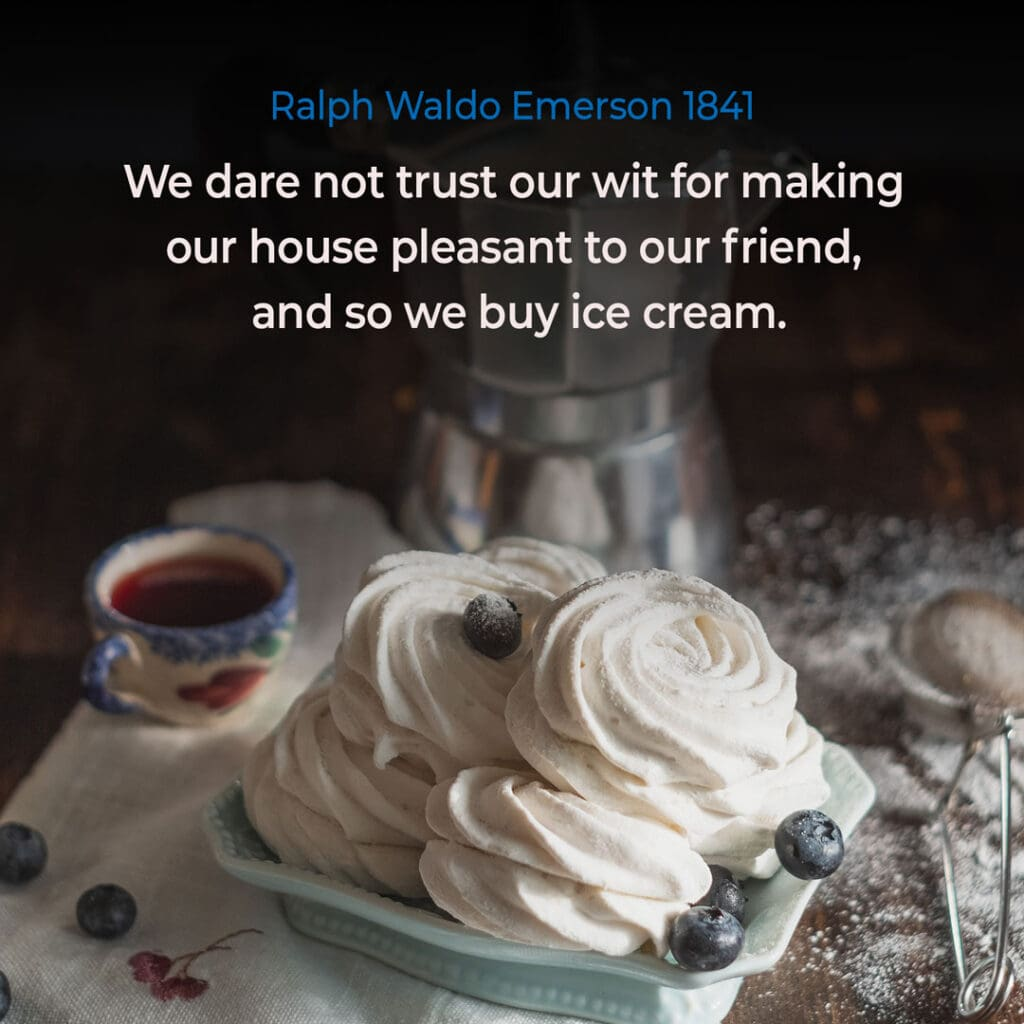 """Ice Cream Quote by Ralph Waldo Emerson """"We dare not trust our wit for making our house pleasant to our friend, and so we buy ice cream."""""""