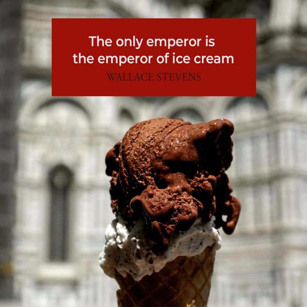 """Ice Cream Quote by Wallace Stevens """"The only emperor is the emperor of ice cream"""""""