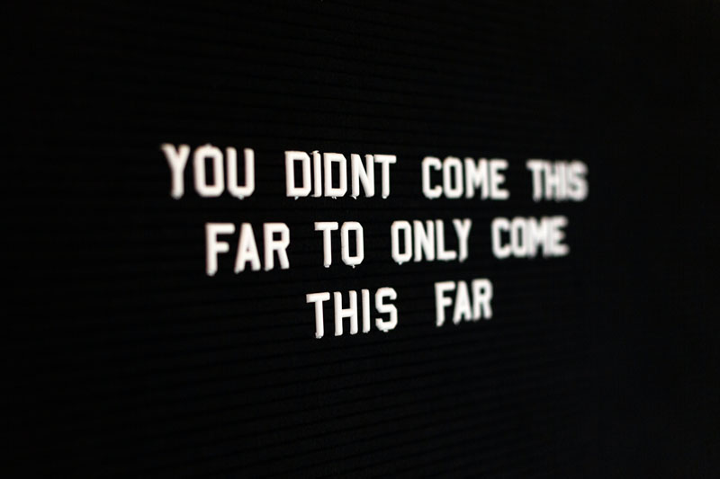 Quote: You didn't come this far only to come this far
